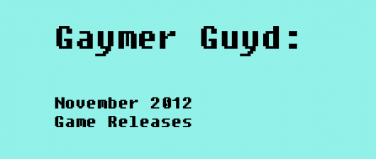 Gaymer Guyd: New Releases for Games, November 2012
